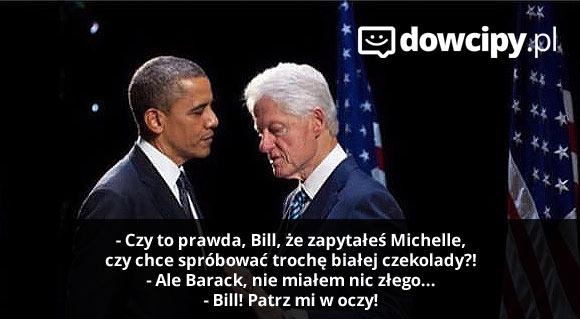 - Czy to prawda, Bill, że zapytałeś Michelle, czy chce spróbować trochę białej czekolady?! - Ale Barack, nie miałem nic złego... - Bill! Patrz mi w oczy!