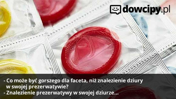 - Co może być gorszego dla faceta, niż znalezienie dziury w swojej prezerwatywie? - Znalezienie prezerwatywy w swojej dziurze...