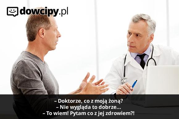 - Doktorze, co z moją żoną? - Nie wygląda to dobrze... - To wiem! Pytam co z jej zdrowiem?!